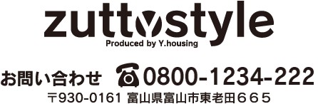 zuttostyle Produced by Y.housing 〒930-0161 富山県富山市東老田665 お問い合わせはこちらから TEL:0800-1234-222