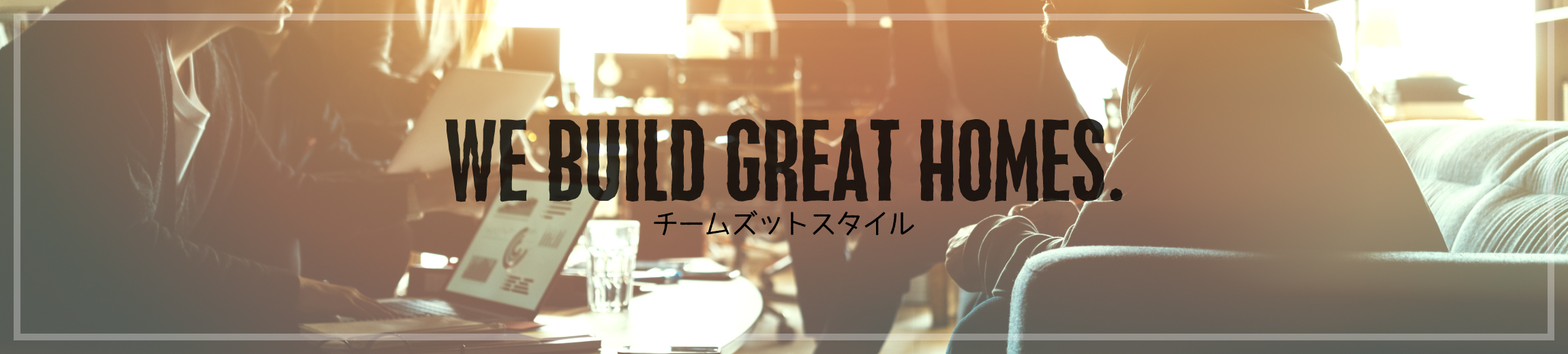 WE BUILD GREAT HOMES. チームズットスタイル